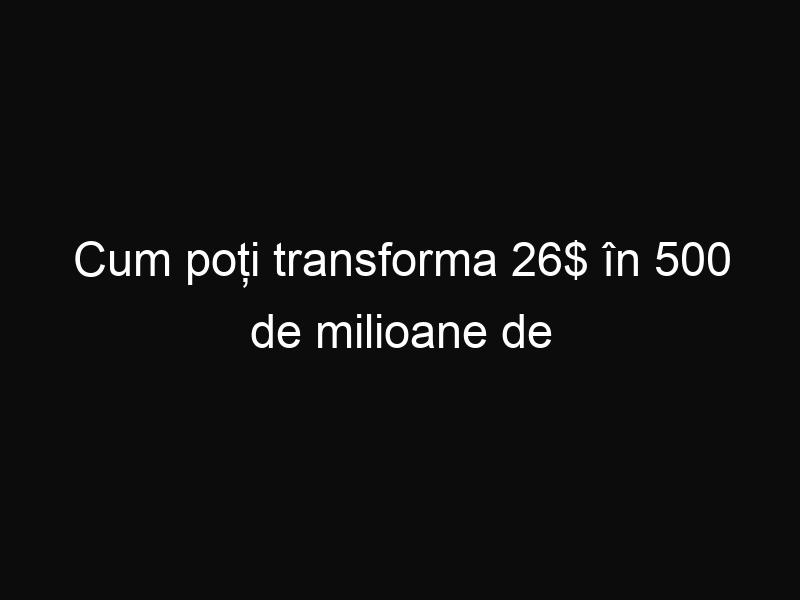 Cum poți transforma 26$ în 500 de milioane de dolari
