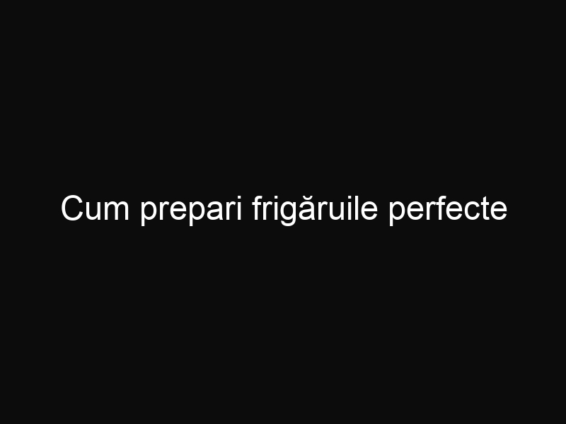 Cum prepari frigăruile perfecte