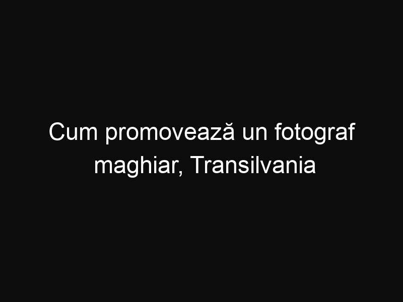 Cum promovează un fotograf maghiar, Transilvania