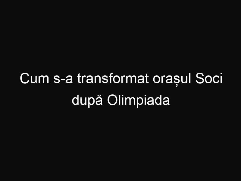 Cum s-a transformat orașul Soci după Olimpiada de Iarnă. Iată ce a devenit astăzi