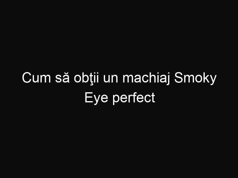 Cum să obţii un machiaj Smoky Eye perfect