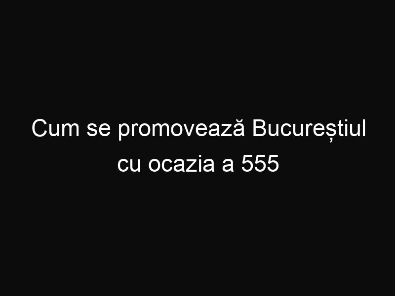 Cum se promovează Bucureștiul cu ocazia a 555 de ani de la prima atestare documentară