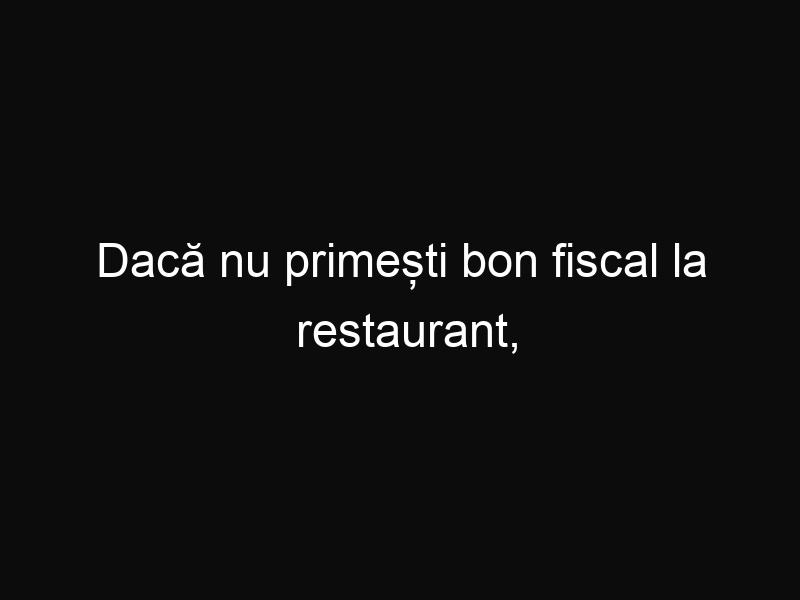 Dacă nu primești bon fiscal la restaurant, atunci poți scăpa de plata consumației