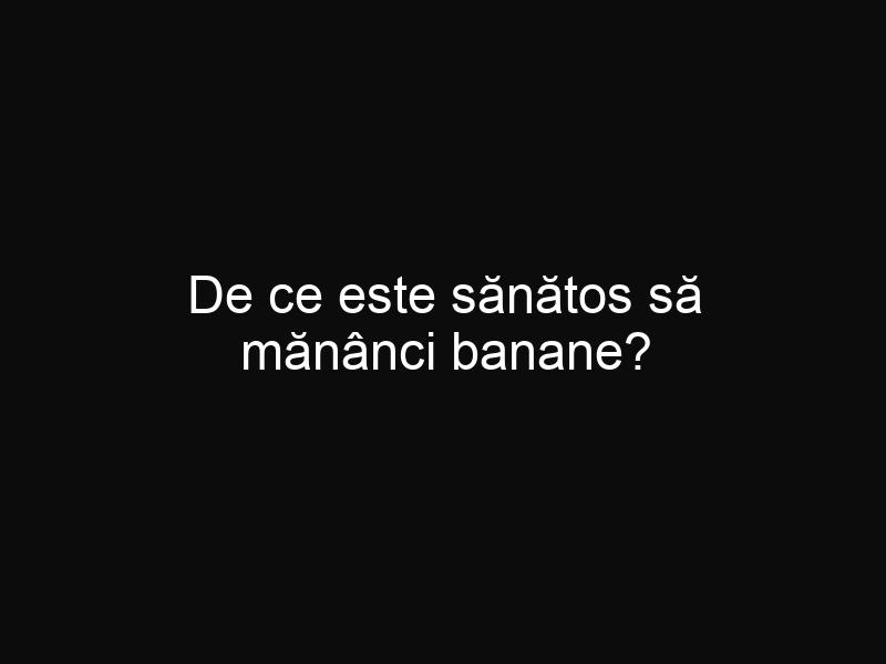 De ce este sănătos să mănânci banane?