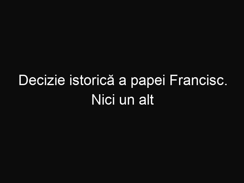 Decizie istorică a papei Francisc. Nici un alt papă nu a avut curaj să facă asta înaintea lui