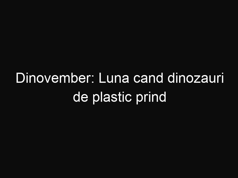 Dinovember: Luna cand dinozauri de plastic prind viata
