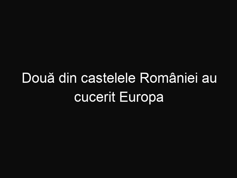 Două din castelele României au cucerit Europa