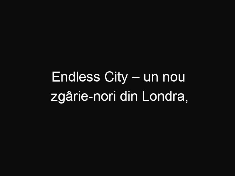 Endless City – un nou zgârie-nori din Londra, care ar putea găzdui un oraș întreg