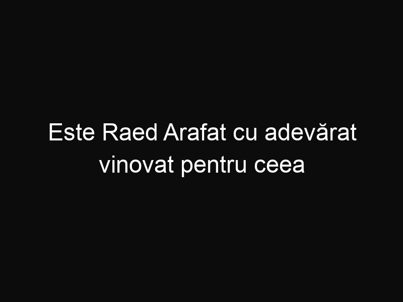Este Raed Arafat cu adevărat vinovat pentru ceea ce s-a întâmplat?