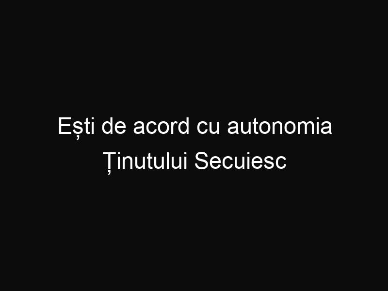 Ești de acord cu autonomia Ținutului Secuiesc în România?