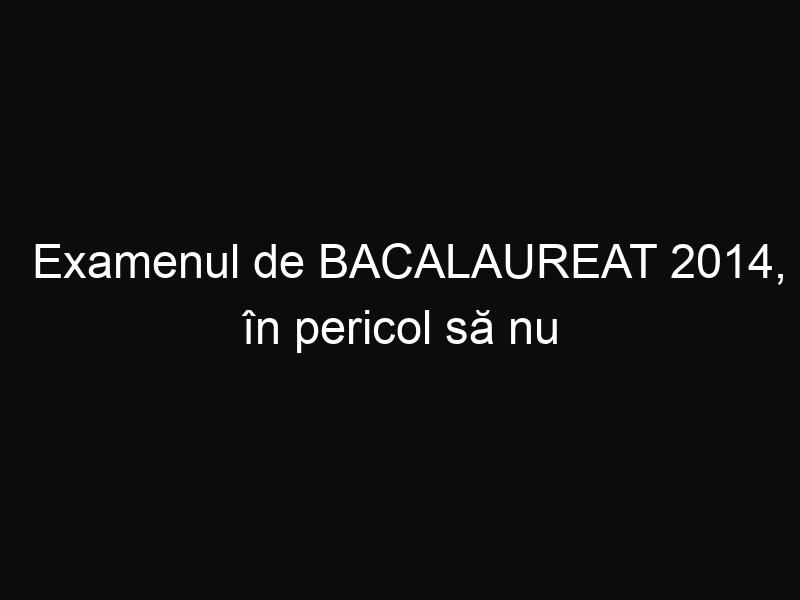 Examenul de BACALAUREAT 2014, în pericol să nu mai aibă loc
