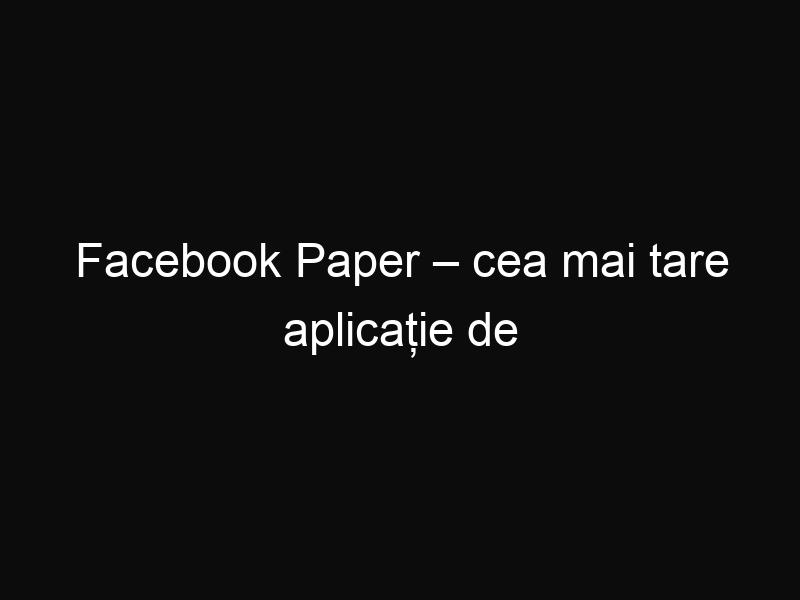 Facebook Paper – cea mai tare aplicație de Facebook
