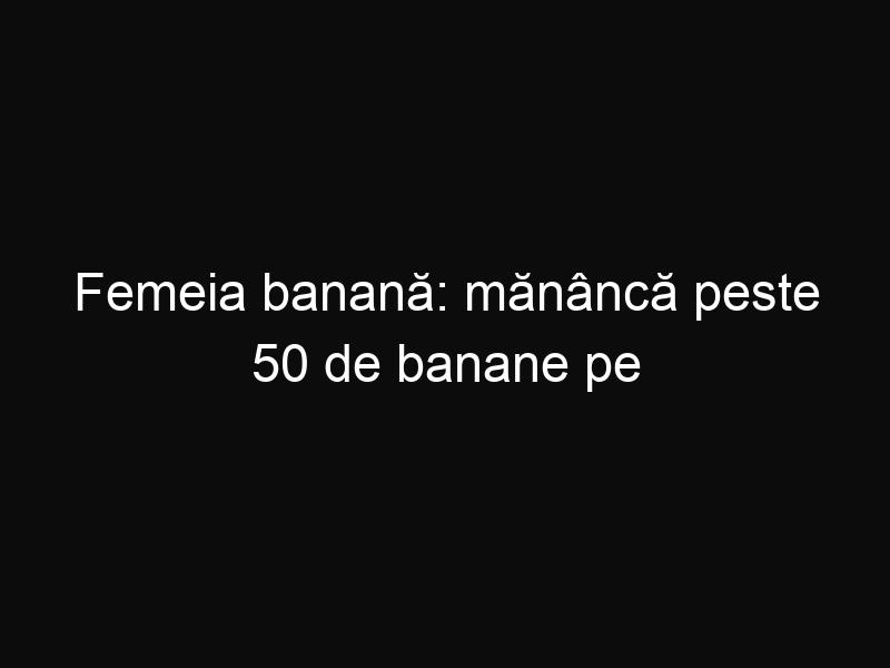 Femeia banană: mănâncă peste 50 de banane pe zi pentru dietă!