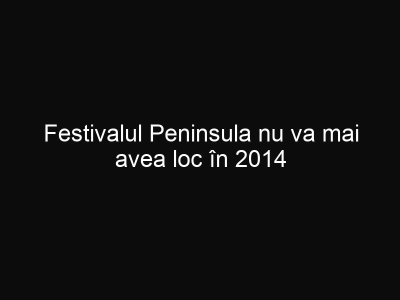 Festivalul Peninsula nu va mai avea loc în 2014