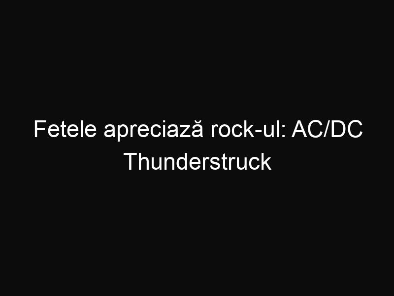 Fetele apreciază rock-ul: AC/DC Thunderstruck Flash Mob