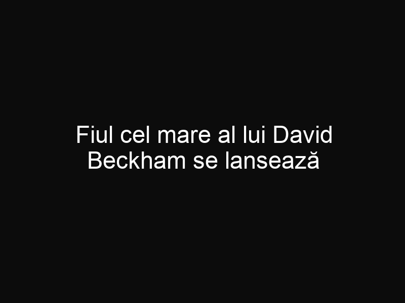Fiul cel mare al lui David Beckham se lansează în modelling