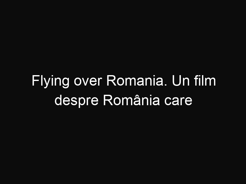 Flying over Romania. Un film despre România care te va lăsa fără cuvinte