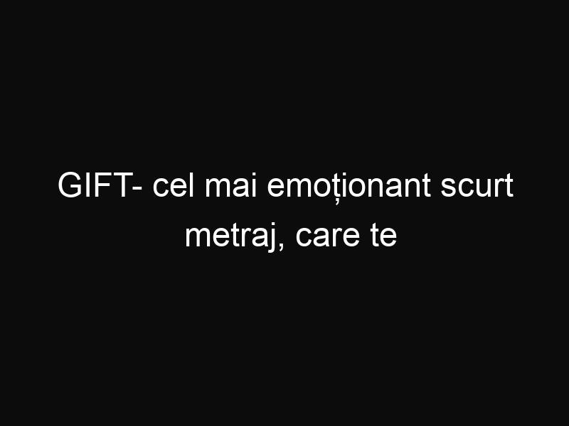 GIFT- cel mai emoționant scurt metraj, care te va face să lăcrimezi