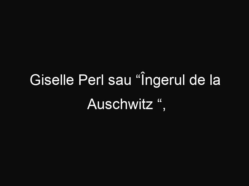 """Giselle Perl sau """"Îngerul de la Auschwitz """", doctoriţa născută la Sighetul Marmaţiei"""