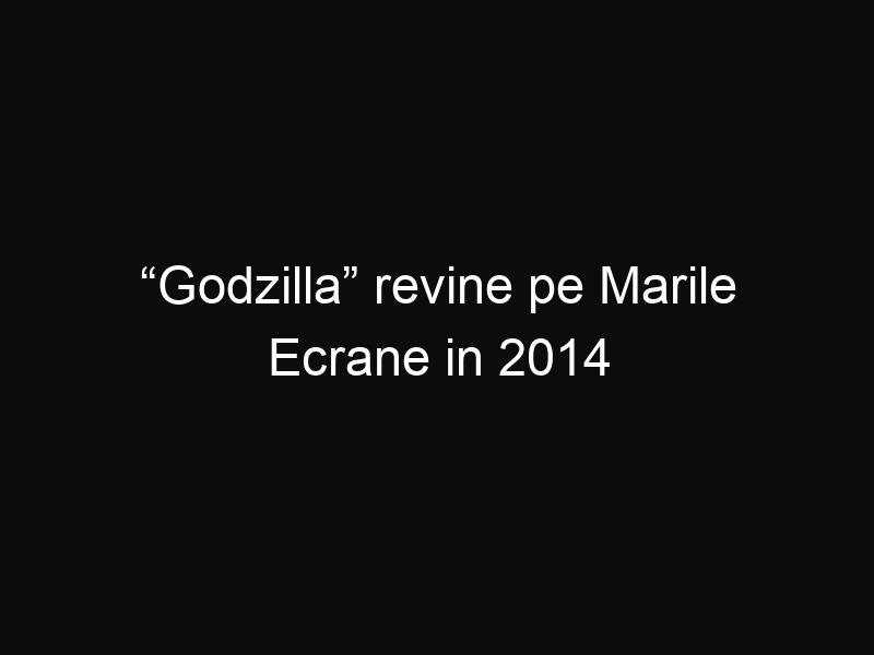 """""""Godzilla"""" revine pe Marile Ecrane in 2014"""