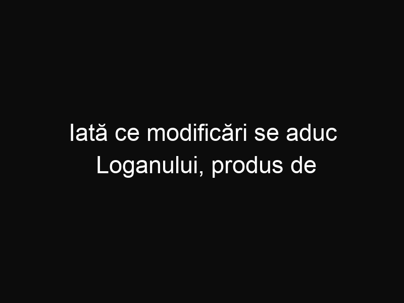 Iată ce modificări se aduc Loganului, produs de Dacia