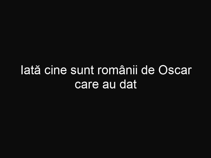 Iată cine sunt românii de Oscar care au dat naştere unei poveşti minunate!