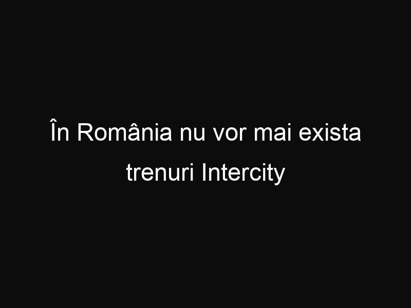 În România nu vor mai exista trenuri Intercity