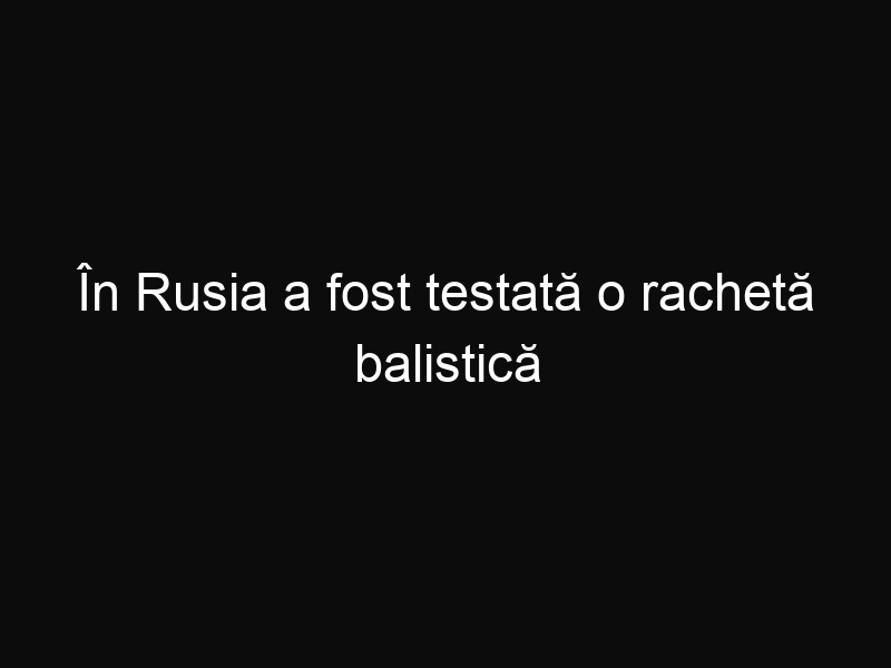 În Rusia a fost testată o rachetă balistică intercontinentală RS-24 Yars