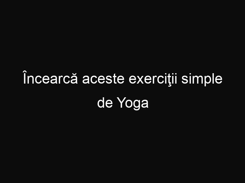 Încearcă aceste exerciţii simple de Yoga pentru eliberarea tensiunilor musculare, și vei avea o stare de spirit perfectă!