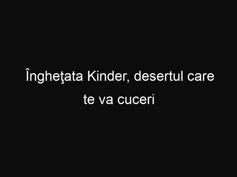 Îngheţata Kinder, desertul care te va cuceri pentru totdeuna
