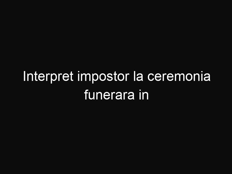 Interpret impostor la ceremonia funerara in memoria lui Nelson Mandela