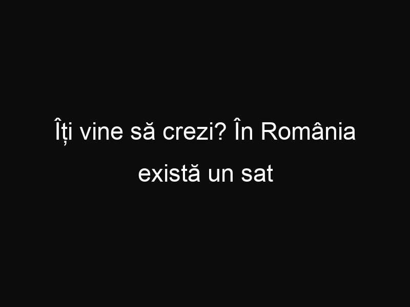 Îți vine să crezi? În România există un sat cu doar 5 locuitori!
