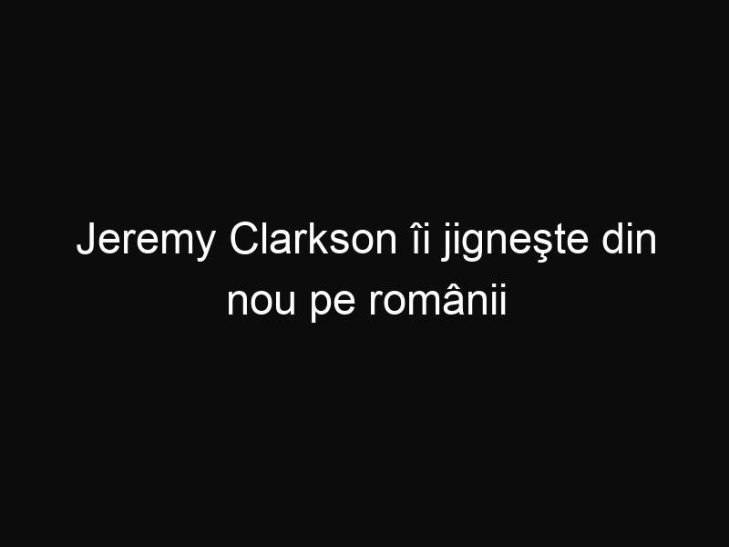 Jeremy Clarkson îi jigneşte din nou pe românii din Marea Britanie. Iată ce a declarat într-o emisiune TV