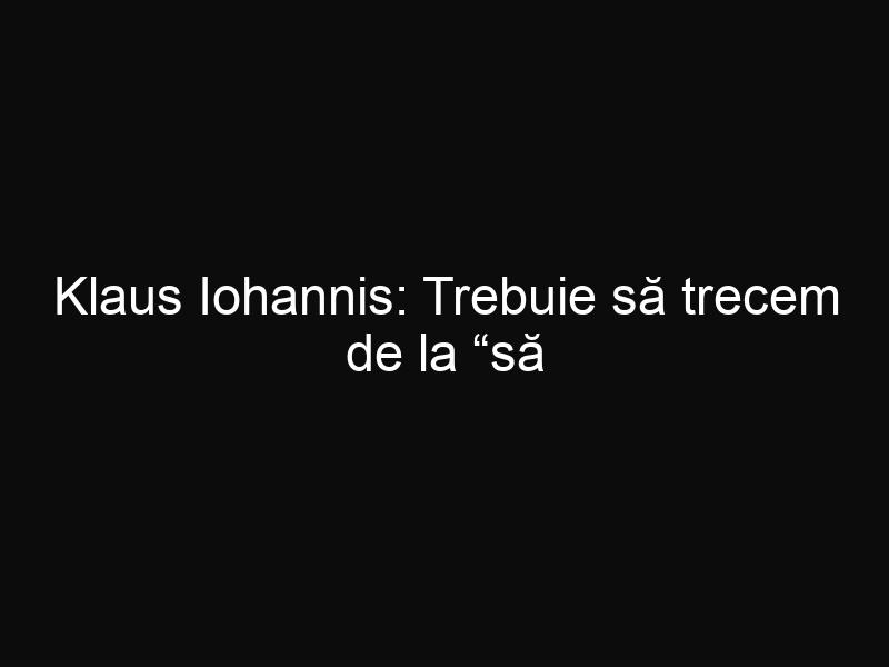"""Klaus Iohannis: Trebuie să trecem de la """"să trăiți bine"""" la """"să munciți bine!"""""""