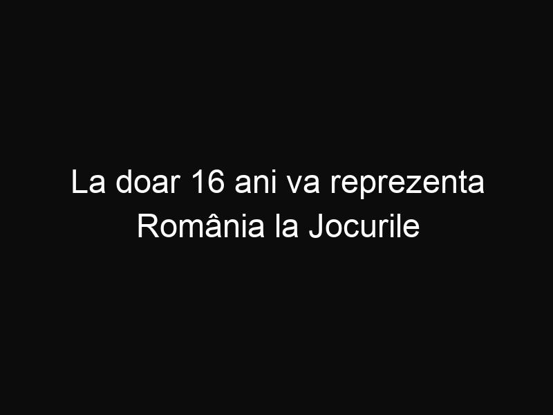 La doar 16 ani va reprezenta România la Jocurile Olimpice!