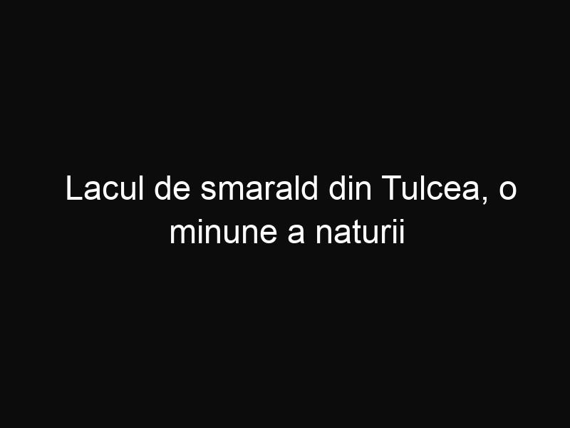 Lacul de smarald din Tulcea, o minune a naturii