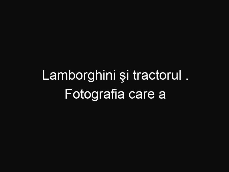 Lamborghini şi tractorul . Fotografia care a devenit virală pe internet