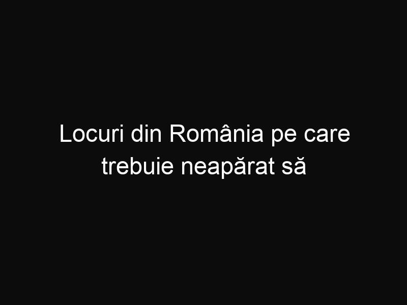 Locuri din România pe care trebuie neapărat să le vizitezi