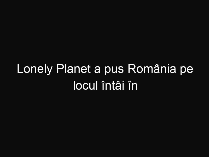 Lonely Planet a pus România pe locul întâi în topul locurilor de vizitat! Acum suntem cunoscuți peste tot în lume!