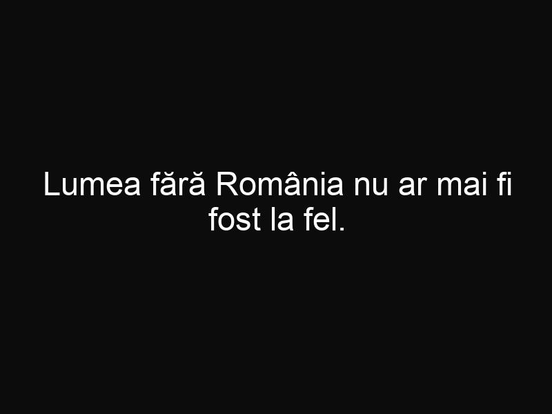 Lumea fără România nu ar mai fi fost la fel. Cum a influențat țara noastră istoria