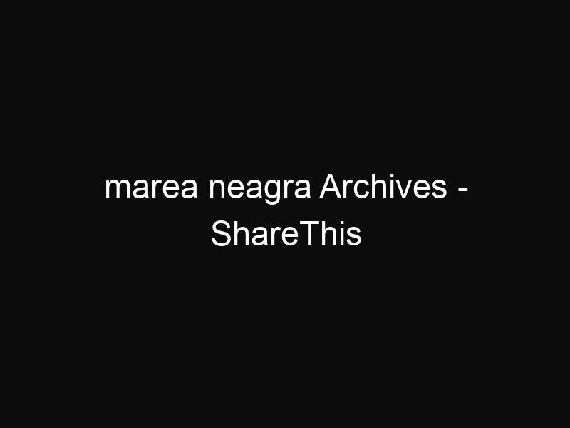 marea neagra Archives - ShareThis