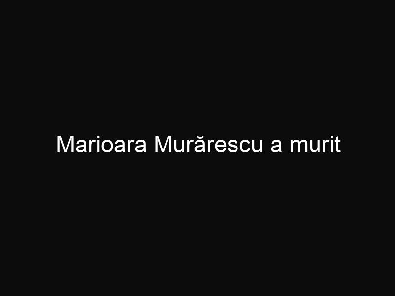 Marioara Murărescu a murit