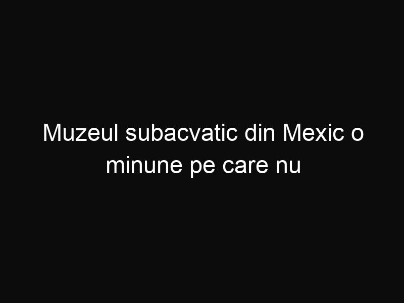 Muzeul subacvatic din Mexic o minune pe care nu trebuie să o ratezi