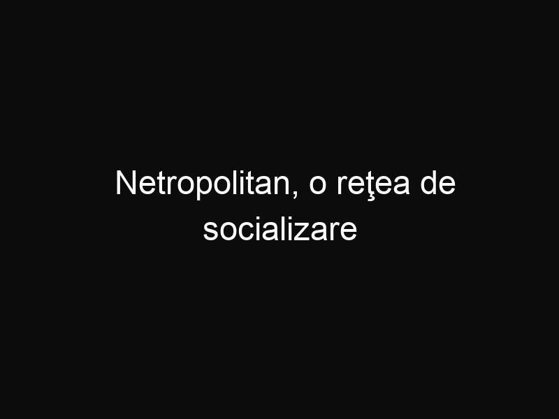 Netropolitan, o reţea de socializare exclusivistă, de tip Facebook, pentru cei bogaţi