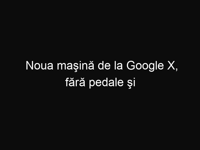 Noua maşină de la Google X, fără pedale şi volan