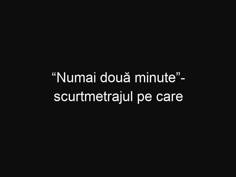 """""""Numai două minute""""- scurtmetrajul pe care daca îl vei vedea, cu siguranță te va impresiona"""