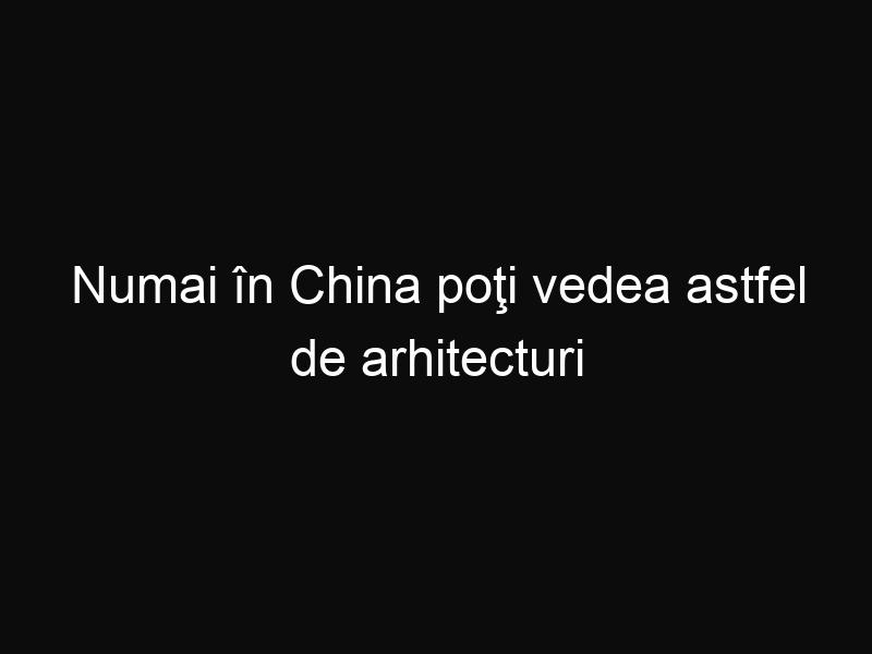 Numai în China poţi vedea astfel de arhitecturi bizare