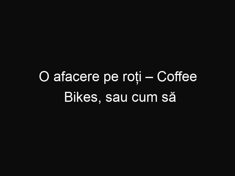 O afacere pe roți – Coffee Bikes, sau cum să vinzi cafea direct de pe bicicletă