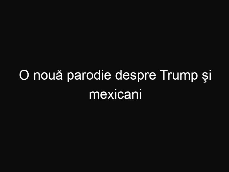 O nouă parodie despre Trump şi mexicani cucereşte internetul