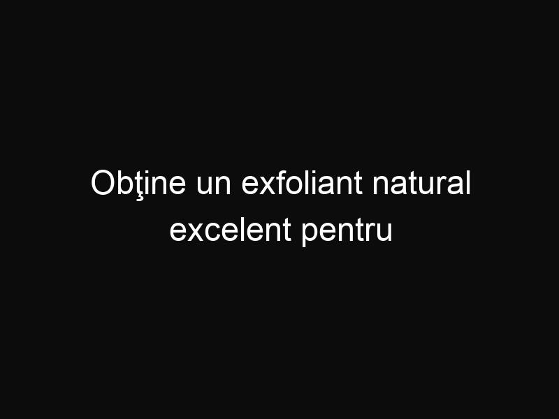 Obţine un exfoliant natural excelent pentru pielea ta din doar două ingrediente